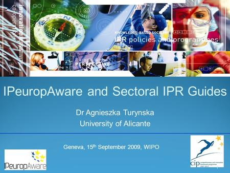 IPeuropAware and Sectoral IPR Guides Dr Agnieszka Turynska University of Alicante 1 Geneva, 15 th September 2009, WIPO.
