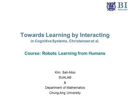 Towards Learning by Interacting in Cognitive Systems, Christensen et al. Course: Robots Learning from Humans Kim, Sah-Moo SUALAB & Department of Mathematics.