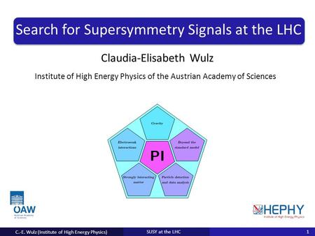 Institute for Anything of the University of Everything Claudia-Elisabeth Wulz SUSY at the LHC Search for Supersymmetry Signals at the LHC C.-E. Wulz (Institute.