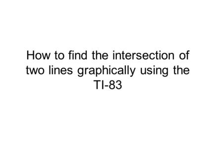 How to find the intersection of two lines graphically using the TI-83