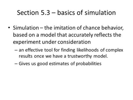 Section 5.3 – basics of simulation Simulation – the imitation of chance behavior, based on a model that accurately reflects the experiment under consideration.