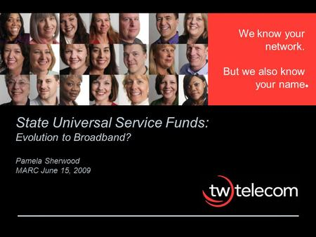 We know your network. But we also know your name State Universal Service Funds: Evolution to <strong>Broadband</strong>? Pamela Sherwood MARC June 15, 2009.