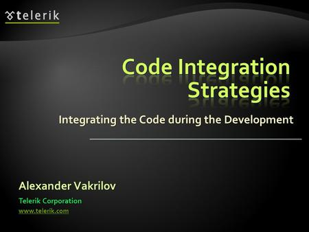Integrating the Code during the Development Alexander Vakrilov Telerik Corporation www.telerik.com.