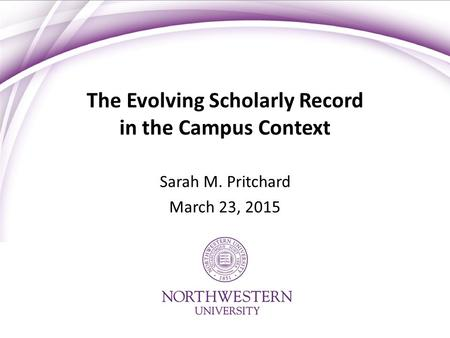 The Evolving Scholarly Record in the Campus Context Sarah M. Pritchard March 23, 2015.