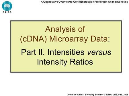 A Quantitative Overview to Gene Expression Profiling in Animal Genetics Armidale Animal Breeding Summer Course, UNE, Feb. 2006 Analysis of (cDNA) Microarray.