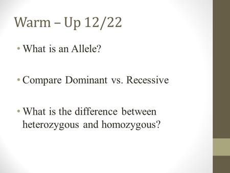 Warm – Up 12/22 What is an Allele? Compare Dominant vs. Recessive What is the difference between heterozygous and homozygous?