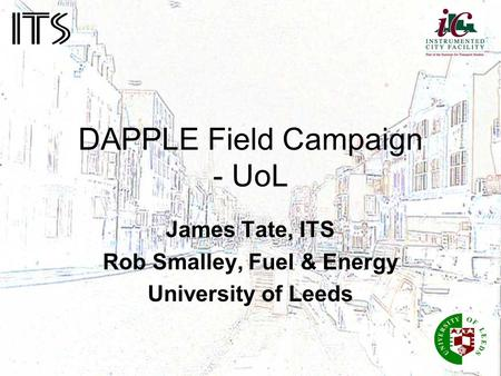 DAPPLE Field Campaign - UoL James Tate, ITS Rob Smalley, Fuel & Energy University of Leeds.