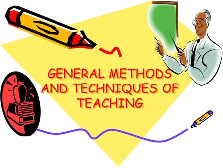 GENERAL METHODS AND TECHNIQUES OF TEACHING. Basic Concepts: Approach - one's viewpoint toward teaching Method - a series of related and progressive acts.