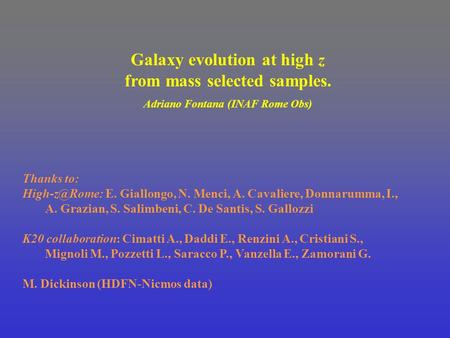 Galaxy evolution at high z from mass selected samples. Adriano Fontana (INAF Rome Obs) Thanks to: E. Giallongo, N. Menci, A. Cavaliere, Donnarumma,