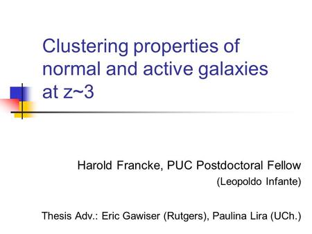 Clustering properties of normal and active galaxies at z~3 Harold Francke, PUC Postdoctoral Fellow (Leopoldo Infante) Thesis Adv.: Eric Gawiser (Rutgers),