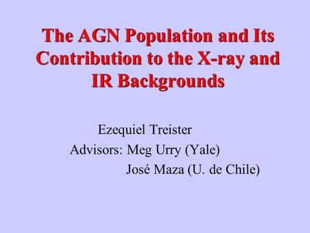 The AGN Population and Its Contribution to the X-ray and IR Backgrounds Ezequiel Treister Advisors: Meg Urry (Yale) José Maza (U. de Chile)