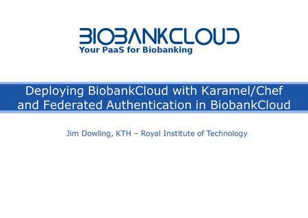 Deploying BiobankCloud with Karamel/Chef and Federated Authentication in BiobankCloud Jim Dowling, KTH – Royal Institute of Technology.