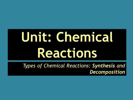 Unit: Chemical Reactions Types of Chemical Reactions: Synthesis and Decomposition.