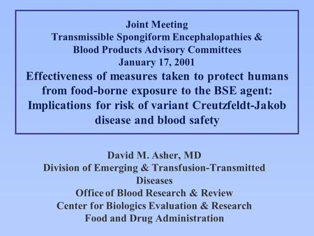 David M. Asher, MD Division of Emerging & Transfusion-Transmitted Diseases Office of Blood Research & Review Center for Biologics Evaluation & Research.