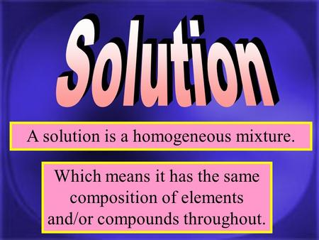 A solution is a homogeneous mixture. Which means it has the same composition of elements and/or compounds throughout.