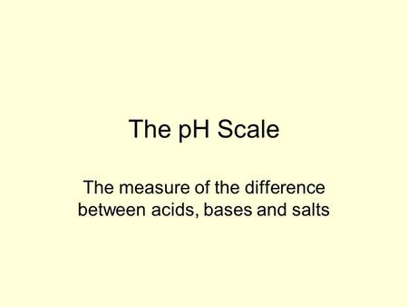 The pH Scale The measure of the difference between acids, bases and salts.