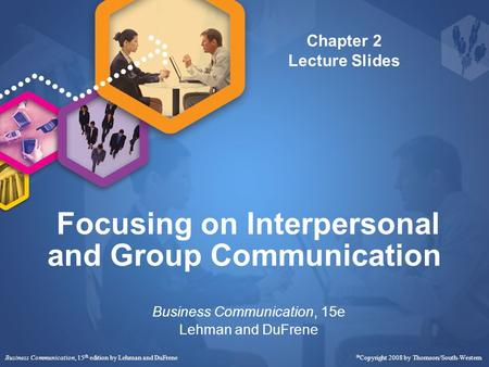 Business Communication, 15 th edition by Lehman and DuFrene  Copyright 2008 by Thomson/South-Western Focusing on Interpersonal and Group Communication.