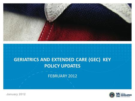 January 2012 FEBRUARY 2012 GERIATRICS AND EXTENDED CARE (GEC) KEY POLICY UPDATES.