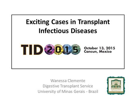 Exciting Cases in Transplant Infectious Diseases Wanessa Clemente Digestive Transplant Service University of Minas Gerais - Brazil.