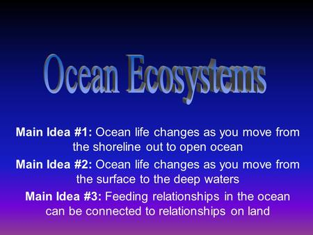 Main Idea #1: Ocean life changes as you move from the shoreline out to open ocean Main Idea #2: Ocean life changes as you move from the surface to the.