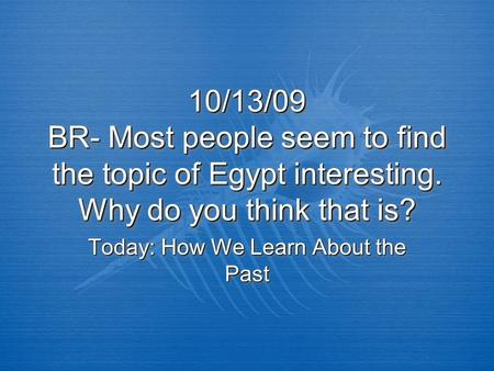 10/13/09 BR- Most people seem to find the topic of Egypt interesting. Why do you think that is? Today: How We Learn About the Past.