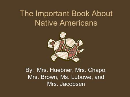 The Important Book About Native Americans By: Mrs. Huebner, Mrs. Chapo, Mrs. Brown, Ms. Lubowe, and Mrs. Jacobsen.