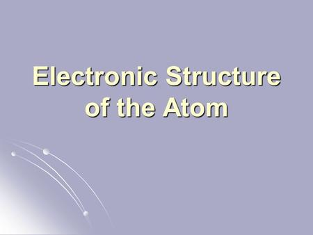 Electronic Structure of the Atom. Recall: Electrons are organized in shells Electrons are organized in shells 1 st shell 1 st shell 2 nd shell 2 nd shell.