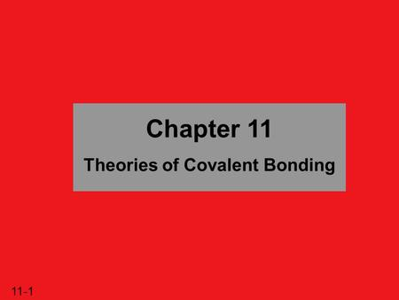 11-1 Chapter 11 Theories of Covalent Bonding. 11-2 Theories of Covalent Bonding 11.1 Valence Bond (VB) Theory and Orbital Hybridization 11.2 The Mode.