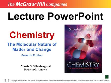 11-1 Lecture PowerPoint Chemistry The Molecular Nature of Matter and Change Seventh Edition Martin S. Silberberg and Patricia G. Amateis Copyright  McGraw-Hill.
