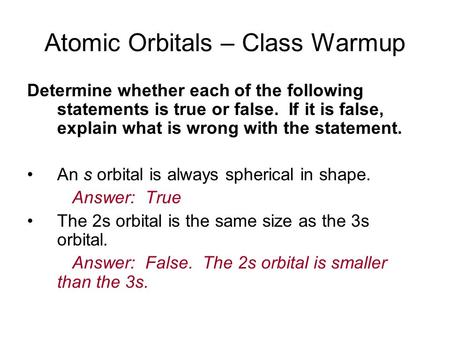 Atomic Orbitals – Class Warmup Determine whether each of the following statements is true or false. If it is false, explain what is wrong with the statement.
