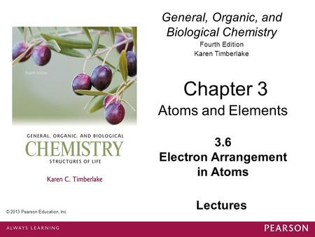 General, Organic, and Biological Chemistry Fourth Edition Karen Timberlake 3.6 Electron Arrangement in Atoms Chapter 3 Atoms and Elements © 2013 Pearson.