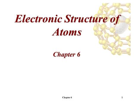 Chapter 61 Electronic Structure of Atoms Chapter 6.
