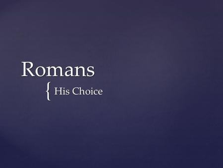"{ Romans His Choice. Choosing Sides 14 What then shall we say? Is God unjust? Not at all! 15 For he says to Moses, ""I will have mercy on whom I have."