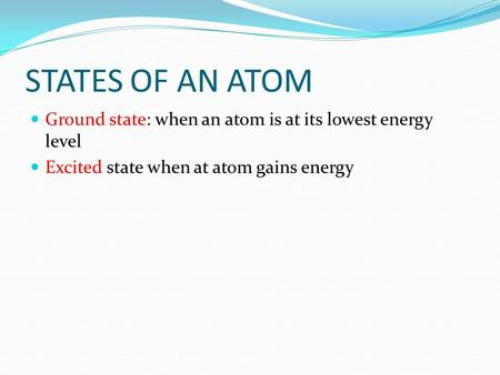 STATES OF AN ATOM Ground state: when an atom is at its lowest energy level Excited state when at atom gains energy.
