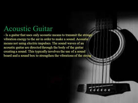 Acoustic Guitar - Is a guitar that uses only acoustic means to transmit the strings' vibration energy to the air in order to make a sound. Acoustic means.