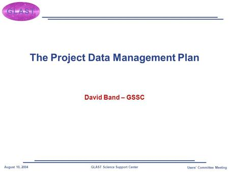 GLAST Science Support CenterAugust 10, 2004 Users' Committee Meeting The Project Data Management Plan David Band – GSSC.