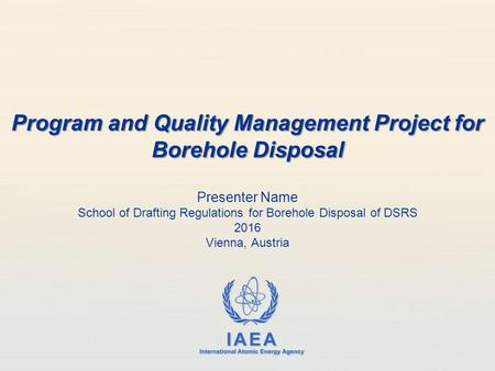 IAEA International Atomic Energy Agency Presenter Name School of Drafting Regulations for Borehole Disposal of DSRS 2016 Vienna, Austria Program and Quality.