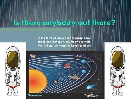 In this term we have been learning about space and if there is any body out there. We will explain what we have found out.