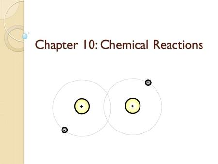 Chapter 10: Chemical Reactions + - + -. Recall… A chemical bond is a force of attraction that holds two atoms together ◦ Involves valence electrons Three.