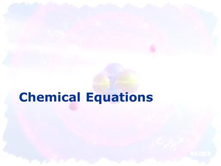Chemical Equations. Chemical Reactions - OVERVIEW change that occurs when atoms rearrange themselves Can absorb or release energy  Heat  Light  Sound.