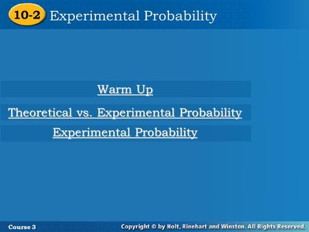 10-2 Experimental Probability Course 3 Warm Up Warm Up Experimental Probability Experimental Probability Theoretical vs. Experimental Probability Theoretical.