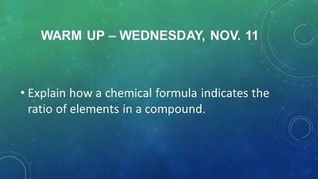 WARM UP – WEDNESDAY, NOV. 11 Explain how a chemical formula indicates the ratio of elements in a compound.