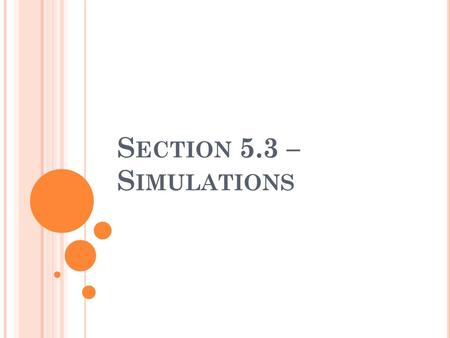 S ECTION 5.3 – S IMULATIONS. W HAT IS A SIMULATION ? A simulation is a mock trial of an experiment without doing the experiment. It uses theoretical probabilities.