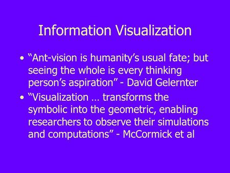 "Information Visualization ""Ant-vision is humanity's usual fate; but seeing the whole is every thinking person's aspiration"" - David Gelernter ""Visualization."