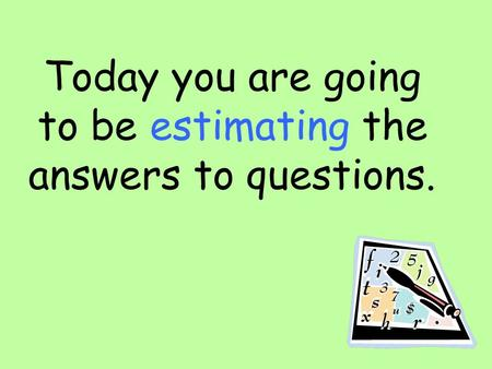 Today you are going to be estimating the answers to questions.