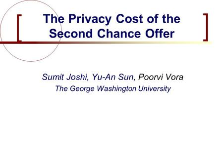Joshi, Sun, Vora Sumit Joshi, Yu-An Sun, Poorvi Vora The George Washington University The Privacy Cost of the Second Chance Offer.