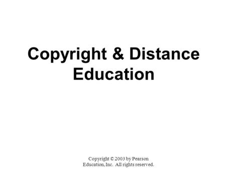 Copyright & Distance Education Copyright © 2003 by Pearson Education, Inc. All rights reserved.