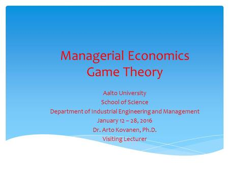 Managerial Economics Game Theory Aalto University School of Science Department of Industrial Engineering and Management January 12 – 28, 2016 Dr. Arto.