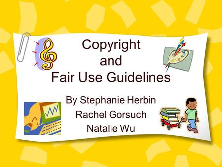 Copyright and Fair Use Guidelines By Stephanie Herbin Rachel Gorsuch Natalie Wu.