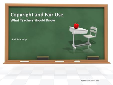 Copyright and Fair Use What Teachers Should Know April Shinpaugh By PresenterMedia.comPresenterMedia.com.